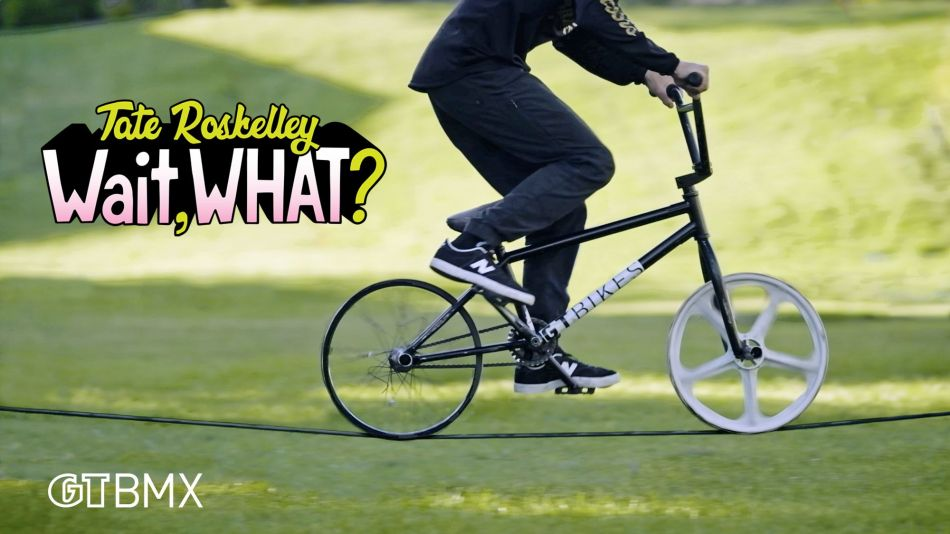 TATE ROSKELLEY - WAIT, WHAT? - GT BMX